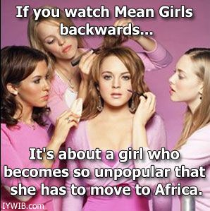 If you watch Mean Girls backwards... It's about a girl who becomes so unpopular that she has to move to Africa.
