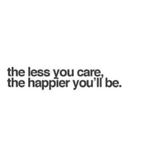 The Less You Care The Happier You Will Be Quotes Inspirational Positive Words Quotes Positive Quotes