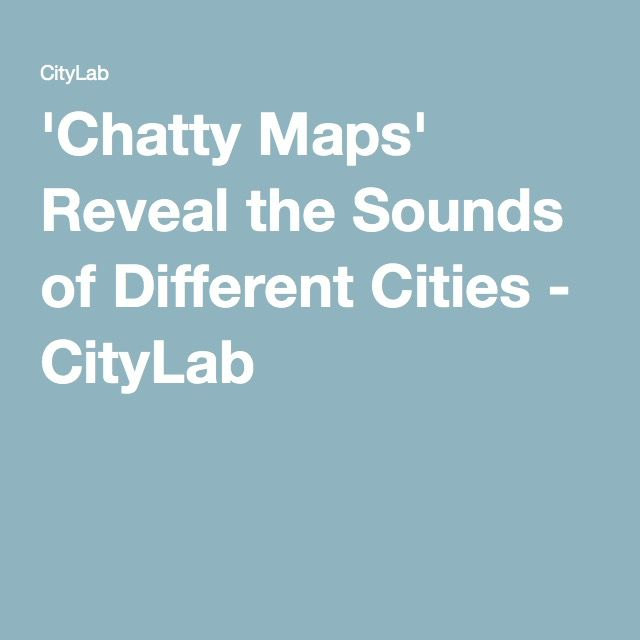 'Chatty Maps' Reveal the Sounds of Different Cities - CityLab