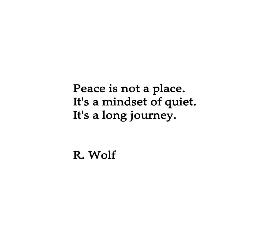 Peace is not a place. It's a mindset of quiet. It's a long journey. R. Wolf