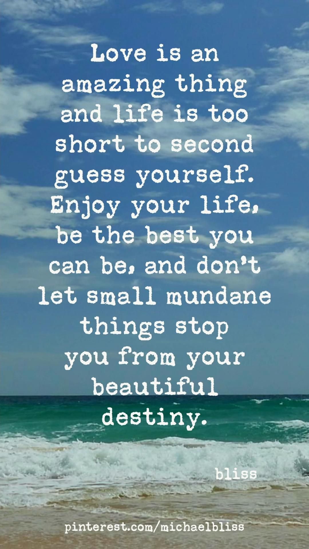 Enjoy your life, be the best you can be. Don't let anything stop you from your destiny.