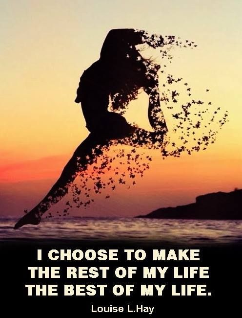 I Choose To Make The Rest Of My Life The Best Of My Life. ~
