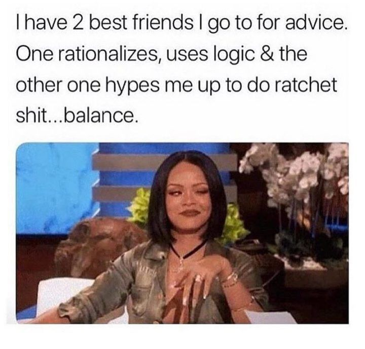 "Best Funny Friends 65 Best Funny Friends Memes to Celebrate Best Friends In Our Lives 65 Funny Friend Memes - ""I have 2 best friends I go to for advice. One rationalizes, uses logic and the other one hypes me up to do ratchet crap...balance."" 2"