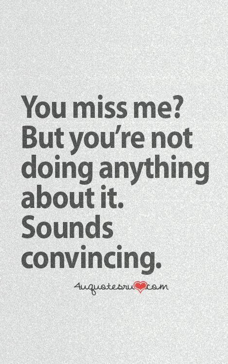 You Miss Me? But Youu0027re Not Doing Anything About It. Sounds Convincing