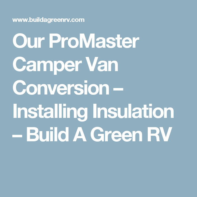 Our ProMaster Camper Van Conversion Installing Insulation Build A Green RV