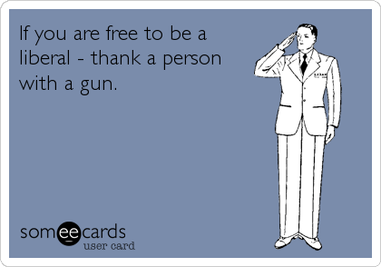 Yes Because You Wouldn T Be Allowed To Believe What You Believe Without The Armed Men And Women Protecting This Country Words I Love To Laugh Ecards Funny