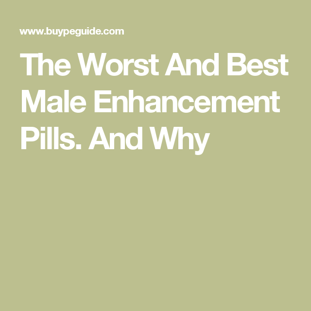the worst and best male enhancement pills and why how to