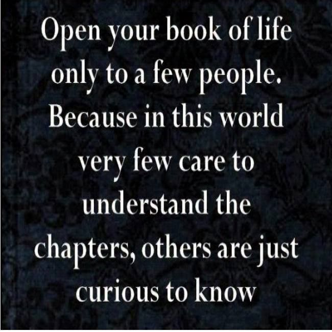 """Open your book of life only to a few people. Because in this world very few care to understand the chapters, others are just curious to know."""