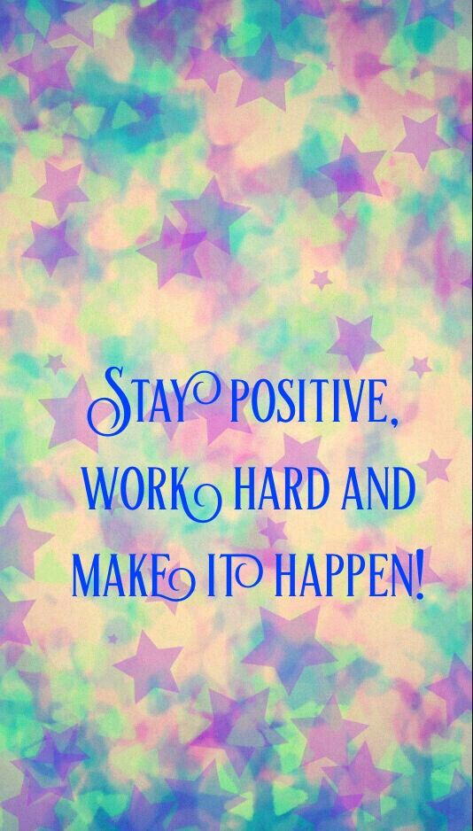 Stay Positive, Work Hard And Make It Happen!
