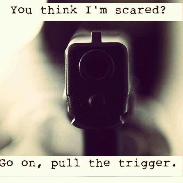 U think I am scared ?? I wanna die myself...killing me will only solve my problem...