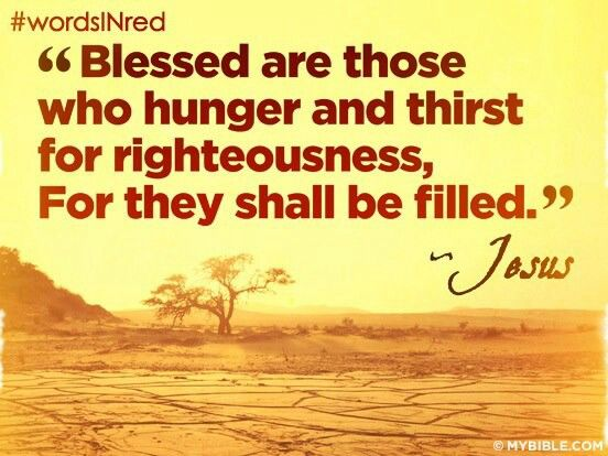 Blessed and fortunate and happy and spiritually prosperous (in that state in which the born-again child of God enjoys His favor and salvation) are those who hunger and thirst for righteousness (uprightness and right standing with God), for they shall be completely satisfied! Matthew 5:6 (Amp)