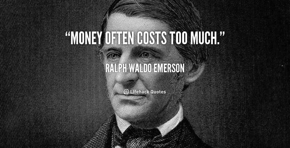 Money often costs too much. - Ralph Waldo Emerson at Lifehack QuotesRalph Waldo Emerson at http://quotes.lifehack.org/by-author/ralph-waldo-emerson/