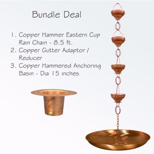 Monarch Copper Eastern Hammered Cup with Link 8.5 ft. Rain Chain Bundle by Monarch. $279.99. Ultimate alternative to traditional downspout. Bundle includes Eastern cup, triangular hanger, basin, and gutter reducer. Easy installation. Hand-crafted from recyclable copper. Length: 8.5 feet. The Monarch Copper Eastern Hammered Cup with Link 8.5 ft. Rain Chain Bundle makes for a stunning focal point outside your home. The package includes an Eastern hammered cup, a t...