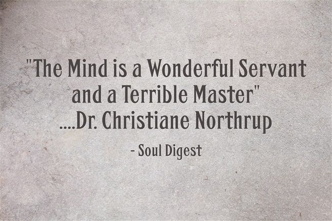 The Mind is a Wonderful Servant and a Terrible Master ....Dr. Christiane Northrup