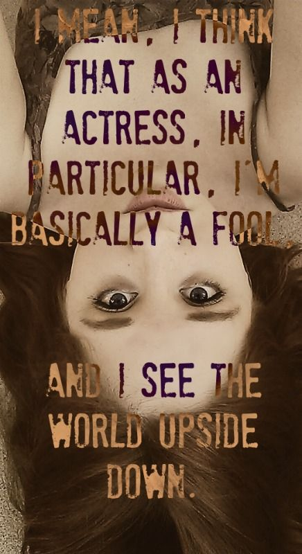 I mean, I think that - as an actress, in particular, Im basically a fool, and I see the world upside down. -Anna Deavere Smith