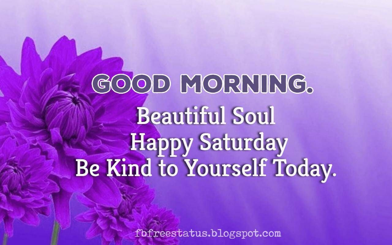 Good Morning, Beautiful Soul, Happy Saturday be kind to