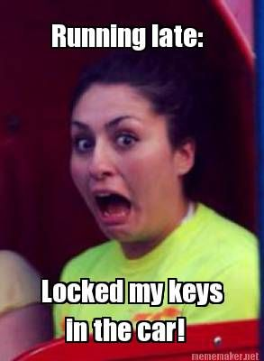 meme maker running late locked my keys in the car humorous