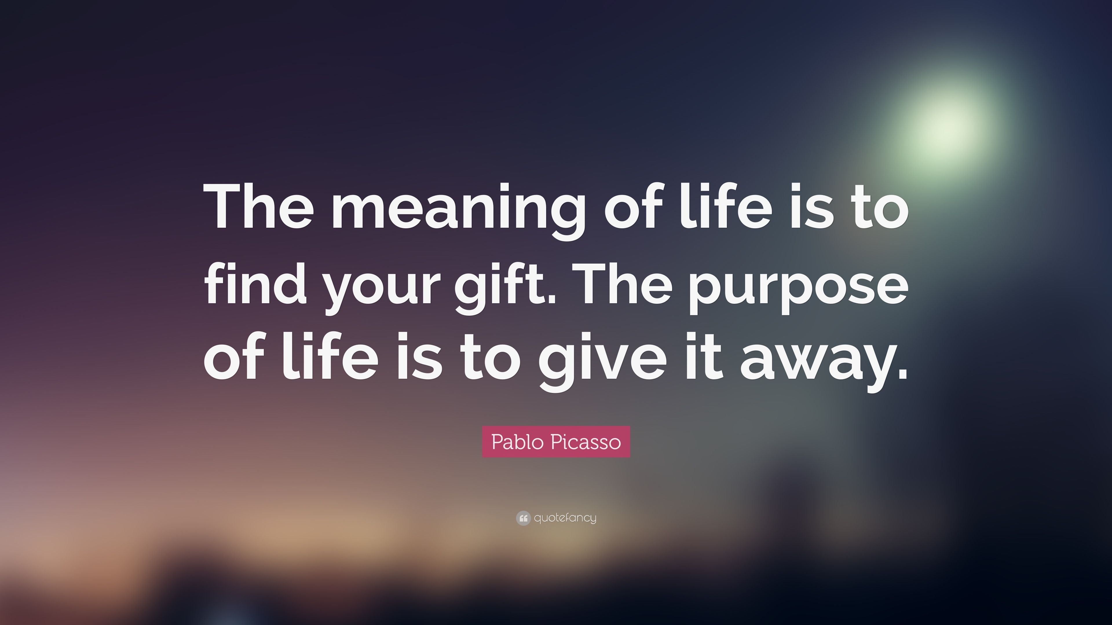 Pablo Picasso Quote The Meaning Of Life Is To Find Your Gift
