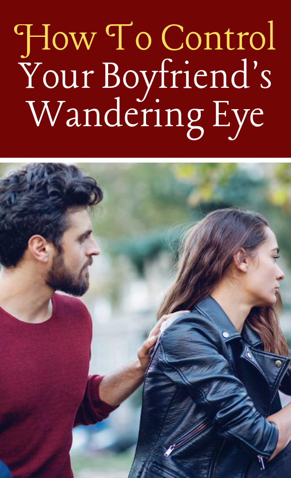 How To Control Your Boyfriends Wandering Eye | Boyfriend