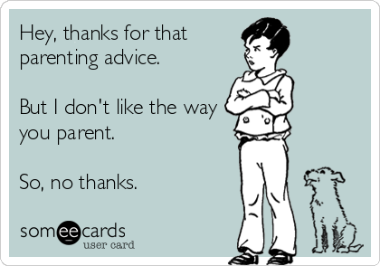Hey Thanks For That Parenting Advice But I Don T Like The Way You Parent So No Thanks Mom Humor Funny Memes Sarcastic Memes Sarcastic