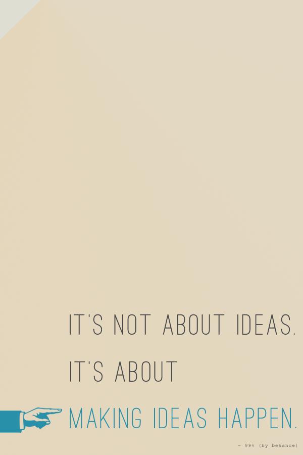 It's not about ideas, it's about making ideas happen.