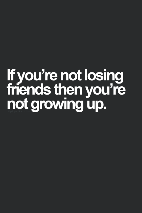 Image result for if you don't lose friends you are not growing