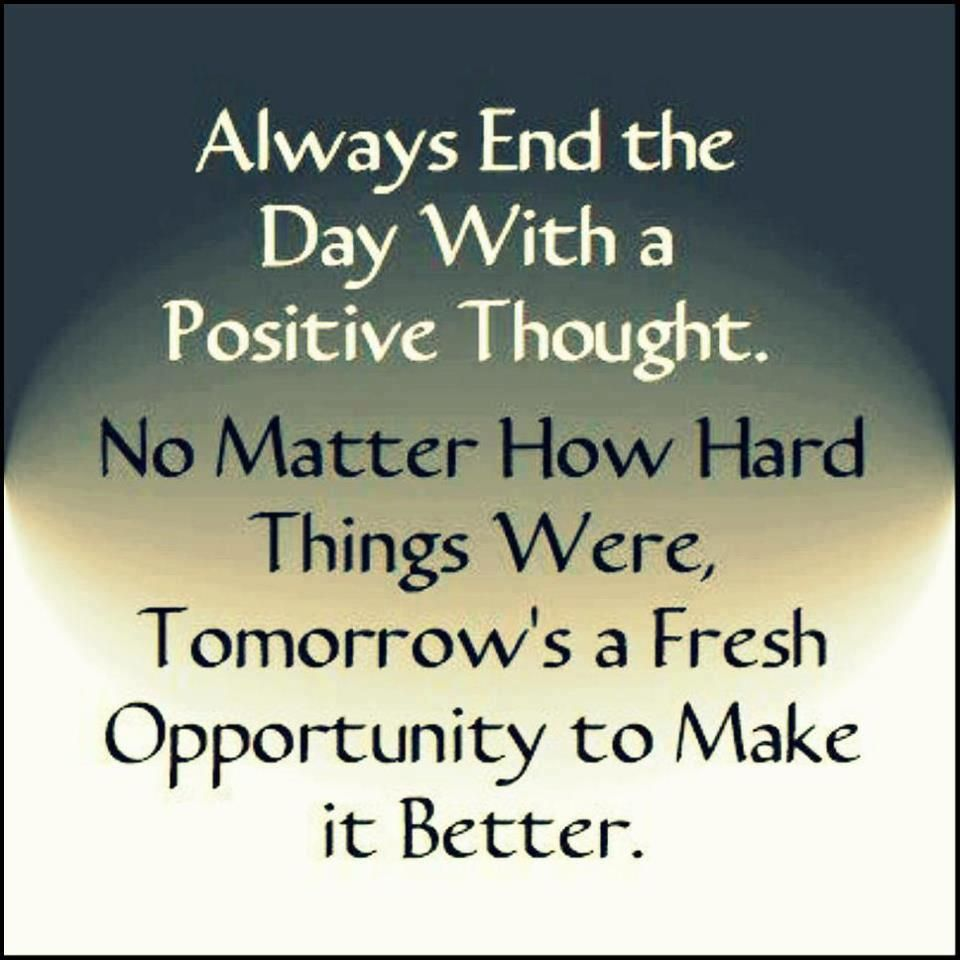 Always End The Day With A Positive Thought No Matter How Hard Things Were Tomorrow S A Fresh Opportunity To Make It B Words Positive Quotes Positive Thoughts