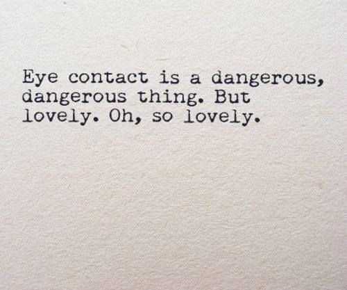 Eye contact is a dangerous, dangerous thing. But lovely. Oh, so lovely.