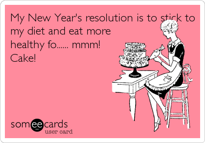 My New Year S Resolution Is To Stick To My Diet And Eat More Healthy Fo Mmm Cake Humor Ecards Funny Holiday Humor Funny Quotes