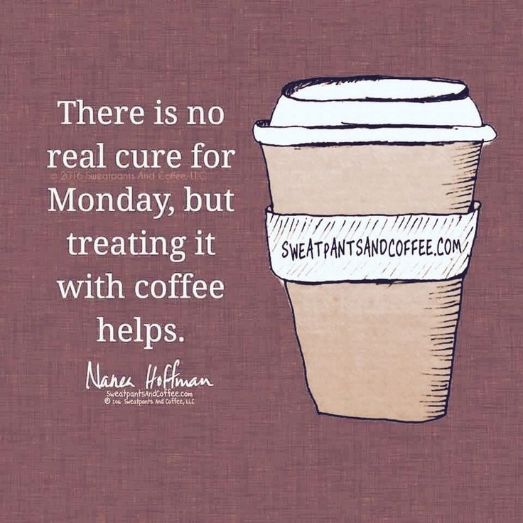 fc3f086c22087d5586dd2472ccf057ab ✓ there is no real cure for monday, but treating it with coffee