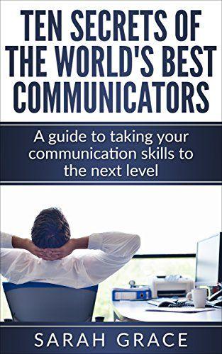 Communication Skills: Ten Secrets of The World's Best Communicators: A guide to taking your communication skills to the next level (communication skills, ... business communication, Leadership) by Sarah Grace http://www.amazon.com/dp/B019TFHJB4/ref=cm_sw_r_pi_dp_u6gMwb0NQME4F
