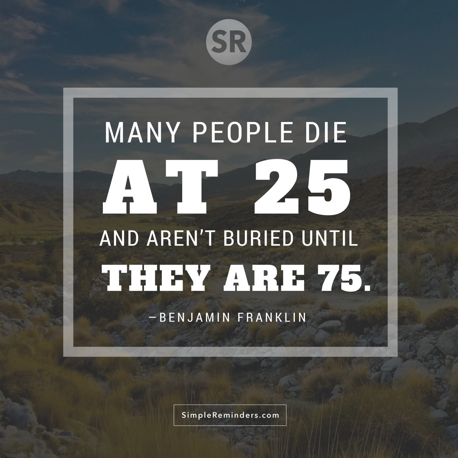 Many People Die At 25 And Arenu0027t Buried Until They Are U2014 Benjamin Franklin