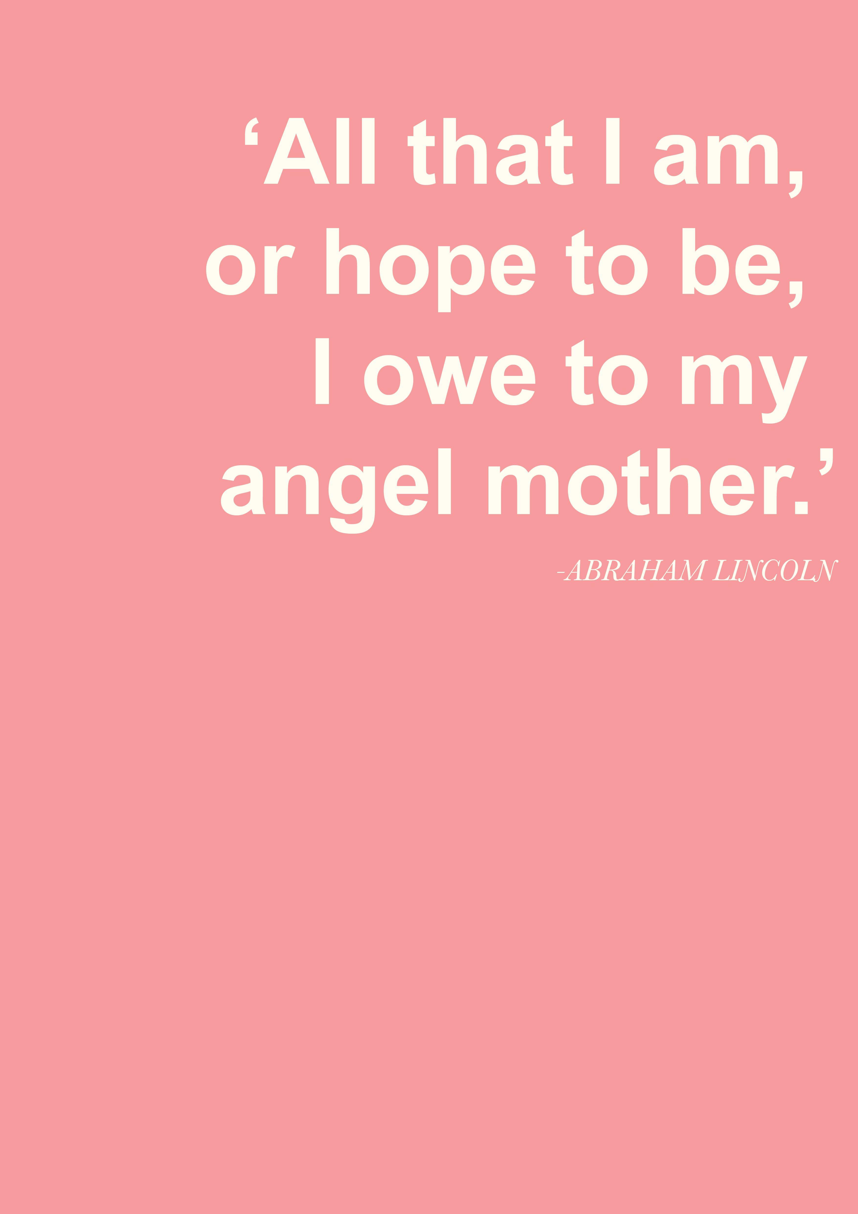 All that I am or hope to be, I owe to my angel mother. - Abraham Lincoln