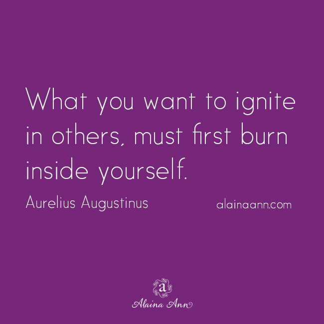 What you want to ignite in others, must first burn inside yourself. Aurelius Augustinus