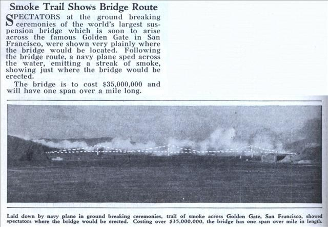 Smoke Trail Shows Bridge Route (1933) SPECTATORS at the ground breaking ceremonies of the world's largest suspension bridge which is soon to arise across the famous Golden Gate in San Francisco, were shown very plainly where the bridge would be located. Following the bridge route, a navy plane sped across the water, emitting a streak of smoke, showing just where the bridge would be erected.