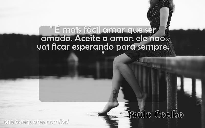 É mais fácil amar que ser amado. Aceite o amor: ele nao vai ficar esperando para sempre. - Frases do Paulo Coelho 101124739   One Love Quotes