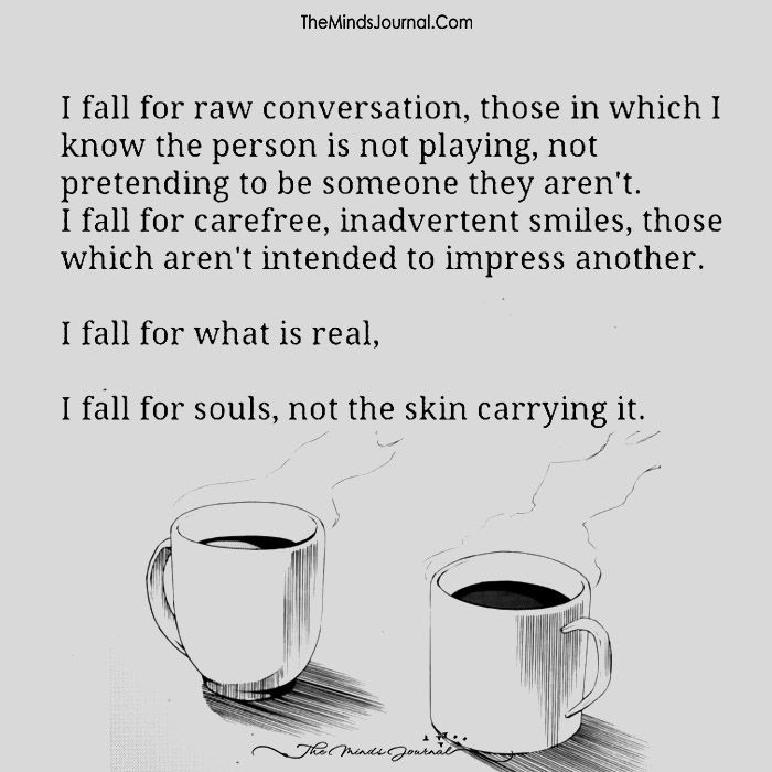 I fall for raw conversation, those in which I know the person is not playing,