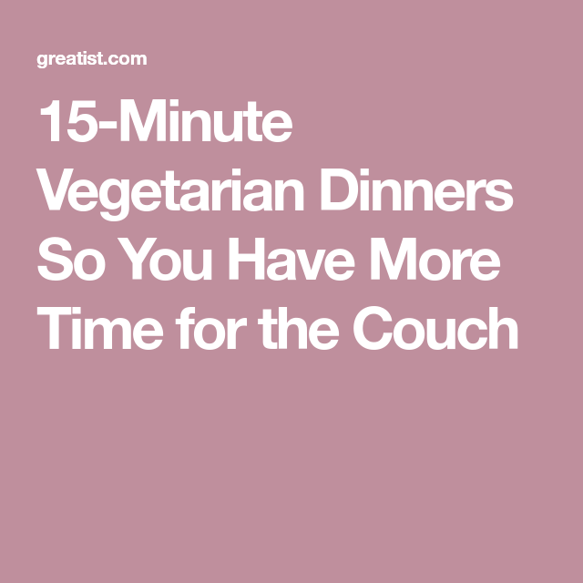 15-Minute Vegetarian Dinners So You Have More Time for the Couch
