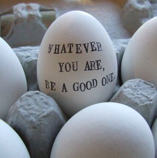 """""""Whatever you are, be a good one"""" clay egg.  Again, the beauty in the simplicity is so divine.  This is one of my favorite quotes."""