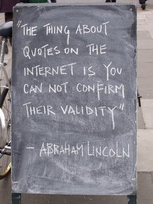 """The thing about quotes on the internet is you cannot confirm their validity."" -- Abraham Lincoln"