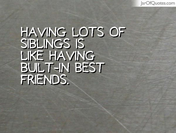 Having Lots Of Siblings Is Like Having Built In Best Friends Sibling Quotes Image Quotes Best Friends