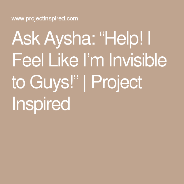 """Ask Aysha: """"Help! I Feel Like I'm Invisible to Guys!"""" 