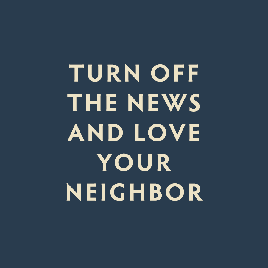 turn off the news and love your neighbor