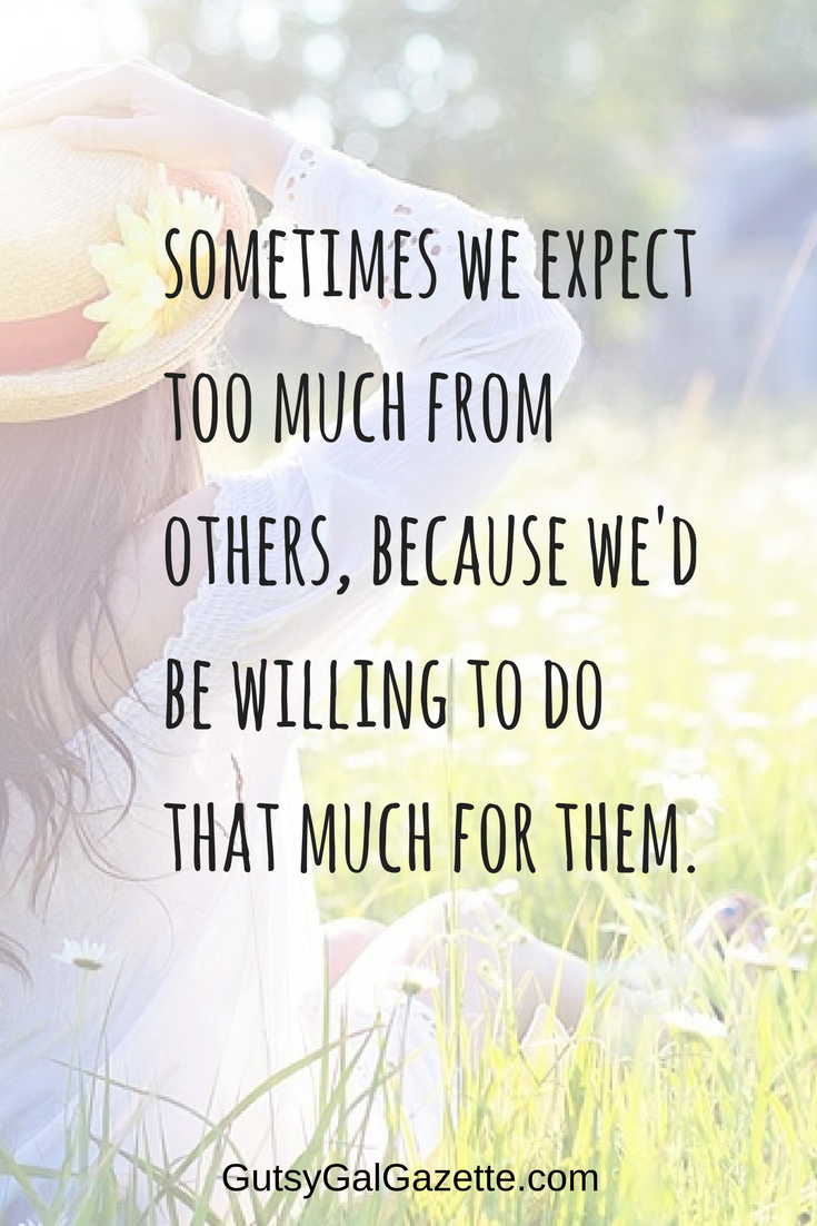 Sometimes We Expect Too Much From Others Because We D Be Willing To Do That Much For Them Quote Inspirational Inspi Inspirational Quotes True Quotes Gutsy