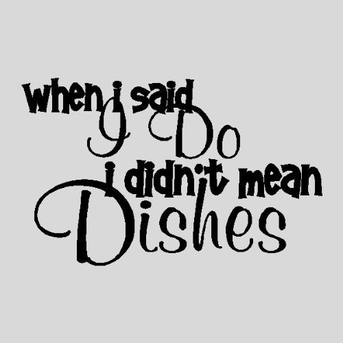 "When I said ""I Do"" I didn't mean dishes"