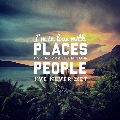 I'm in love with places I've never seen to and people I've never met.#quotes#vacation