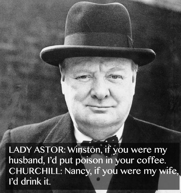 LADY ASTOR: Winston, if you were my husband, I'd put poison in your coffee. CHURCHILL: Nancy, if you were my wife, I'd drink it.