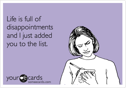 Life Is Full Of Disappointments And I Just Added You To The List Birthday Ecard Funny Quotes Humor Ecards Funny
