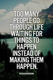 Image Result For Don T Wait For Something To Happen Make It Happen Quotes Make It Happen Quotes Words Quotes Cool Words
