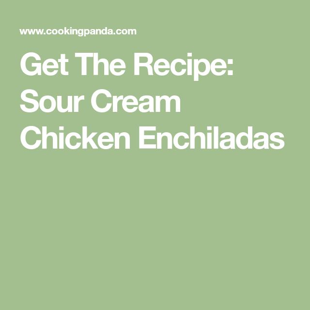 Get The Recipe Sour Cream Chicken Enchiladas Sour Cream Chicken Cream Of Chicken Chicken Enchiladas